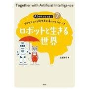 ロボットと生きる世界(AI時代を生き抜くプログラミング的思考が身につくシリーズ〈7〉) [全集叢書]