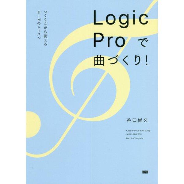 Logic Proで曲づくり!―つくりながら覚えるDTMのレッスン [単行本]