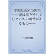 浮世絵画家の肉筆 ――花は霞を透してひとしおの風情があるもの――(青空文庫) [電子書籍]
