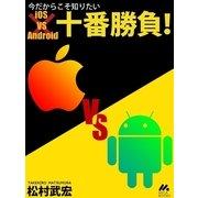 今だからこそ知りたいiOS vs Android十番勝負(マイカ) [電子書籍]