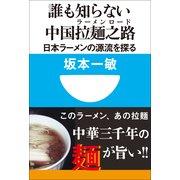 誰も知らない中国拉麺之路(ラーメンロード)―日本ラーメンの源流を探る(小学館101新書) (小学館) [電子書籍]