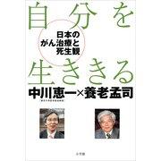 自分を生ききる―日本のがん医療と死生観 (小学館) [電子書籍]