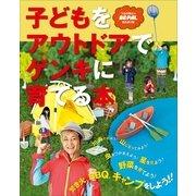 子どもをアウトドアでゲンキに育てる本(小学館SJ・MOOK) (小学館) [電子書籍]