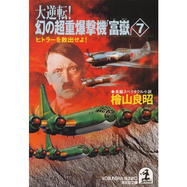大逆転! 幻の超重爆撃機「富嶽」7~ヒトラーを救出せよ!~(光文社) [電子書籍]