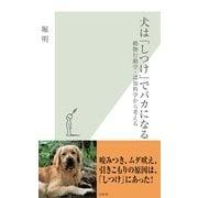 犬は「しつけ」でバカになる―動物行動学・認知科学から考える(光文社新書) (光文社) [電子書籍]