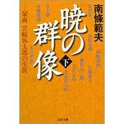 暁の群像〈下〉―豪商岩崎弥太郎の生涯(文春文庫) [電子書籍]