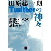 Twitterの神々―新聞・テレビの時代は終わった(講談社) [電子書籍]