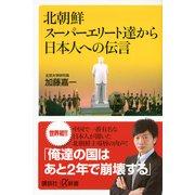 北朝鮮スーパーエリート達から日本人への伝言(講談社プラスアルファ新書) [電子書籍]