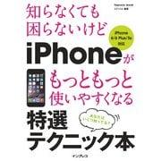 知らなくても困らないけど iPhoneがもっともっと使いやすくなる 特選テクニック本 iPhone 6/6 Plus/5s対応(インプレス) [電子書籍]