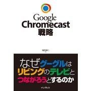 Google Chromecast戦略 なぜグーグルはリビングのテレビとつながろうとするのか(インプレス) [電子書籍]