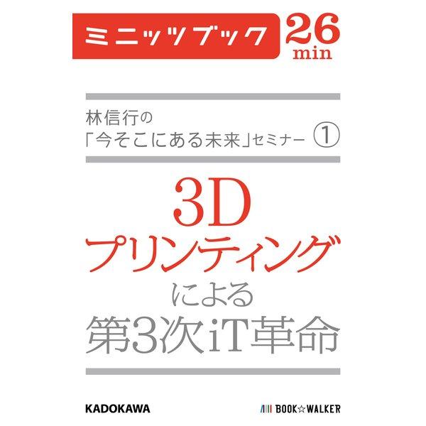 林信行の「今そこにある未来」セミナー(1) 3Dプリンティングによる第3次iT革命 (ブックウォーカー) [電子書籍]