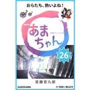 NHK連続テレビ小説 あまちゃん 26 おらたち、熱いよね! (ブックウォーカー) [電子書籍]