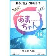 NHK連続テレビ小説 あまちゃん 18 おら、地元に帰ろう!? (ブックウォーカー) [電子書籍]