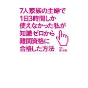 7人家族の主婦で1日3時間しか使えなかった私が知識ゼロから難関資格に合格した方法(KADOKAWA / 中経出版) [電子書籍]