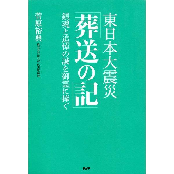 東日本大震災「葬送の記」 鎮魂と追悼の誠を御霊に捧ぐ(PHP研究所) [電子書籍]