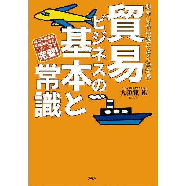 おもしろいほどよくわかる 貿易ビジネスの基本と常識 商品発掘から販路開拓まで、これ一冊で完璧!(PHP研究所) [電子書籍]