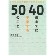 40歳までに卒業する50のこと―30代からのこの習慣で人生の9割が決まる! (暁教育図書) [電子書籍]