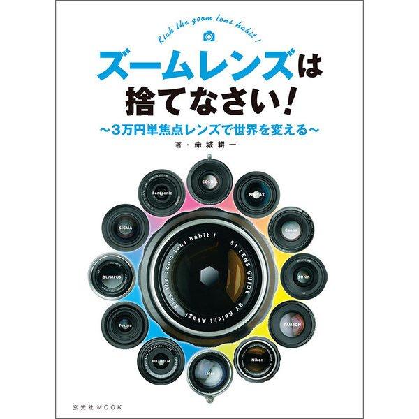 ズームレンズは捨てなさい!~3万円単焦点レンズで世界を変える~(玄光社) [電子書籍]