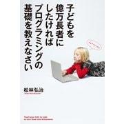 子どもを億万長者にしたければプログラミングの基礎を教えなさい(KADOKAWA / メディアファクトリー) [電子書籍]