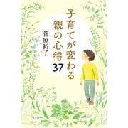 子育てが変わる親の心得37 (幻冬舎) [電子書籍]