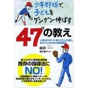 少年野球で、子どもをグングン伸ばす47の教え-人気WEBサイト発10万人が読む、お父さんのための野球教室 (カンゼン) [電子書籍]