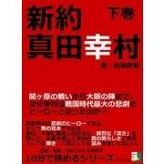 新約 真田幸村 下巻 関ヶ原の戦いから大阪の陣まで。なぜ幸村は戦国時代最大の悲劇のヒーローとなったのか?(まんがびと) [電子書籍]