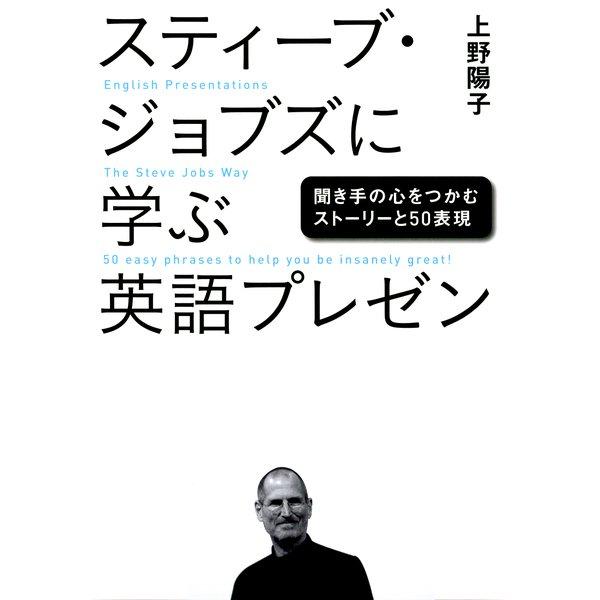 スティーブ・ジョブズに学ぶ英語プレゼン 聞き手の心をつかむストーリーと50表現(日経BP社) [電子書籍]