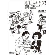恋よ、ふたたび! 55歳・バツ2女のガチンコ婚活記(講談社) [電子書籍]