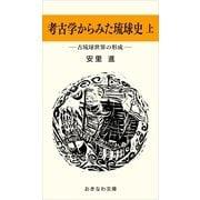 考古学からみた琉球史(上)―古琉球世界の形成―(おきなわ文庫) [電子書籍]