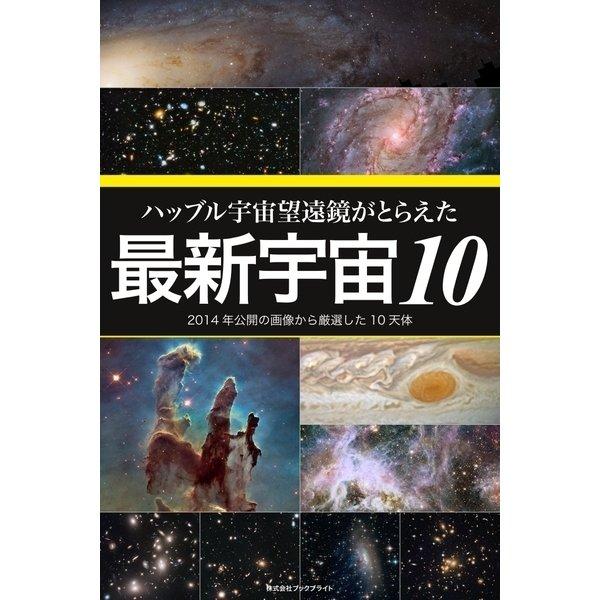 ハッブル宇宙望遠鏡がとらえた最新宇宙10 2014年公開の画像から厳選した10天体(ブックブライト) [電子書籍]