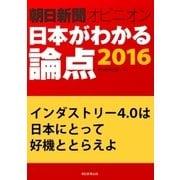 インダストリー4.0は日本にとって好機ととらえよ(朝日新聞オピニオン 日本がわかる論点2016)(朝日新聞出版) [電子書籍]