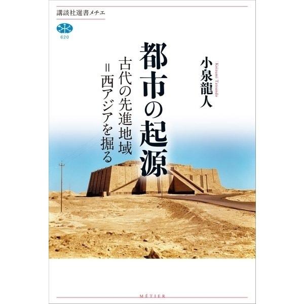 都市の起源 古代の先進地域=西アジアを掘る(講談社) [電子書籍]
