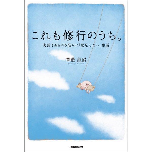 これも修行のうち。 実践!あらゆる悩みに「反応しない」生活(KADOKAWA) [電子書籍]