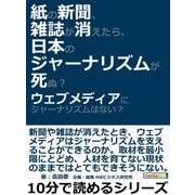 紙の新聞、雑誌が消えたら、日本のジャーナリズムが死ぬ?ウェブメディアにジャーナリズムはない?(まんがびと) [電子書籍]