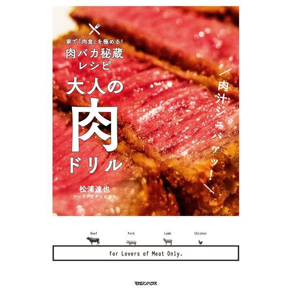 家で「肉食」を極める!肉バカ秘蔵レシピ 大人の肉ドリル(マガジンハウス) [電子書籍]