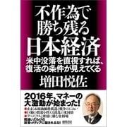 不作為で勝ち残る日本経済 米中没落を直視すれば、復活の条件が見えてくる(徳間書店) [電子書籍]
