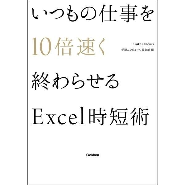 いつもの仕事を10倍速く終わらせるExcel時短術(学研) [電子書籍]