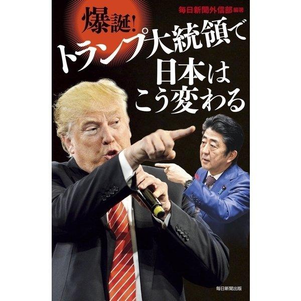 爆誕!トランプ大統領で日本はこう変わる(毎日新聞出版) [電子書籍]
