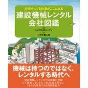 建設機械レンタル会社図鑑―未来をつくる仕事がここにある(日経BPコンサルティング) [電子書籍]