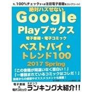 今、100%チェックすべき注目電子書籍をコンプリート! 絶対ハズせないGoogle Play ブックス電子書籍・電子コミック ベストバイ・トレンド100 2017 Spring(ゴマブックス) [電子書籍]