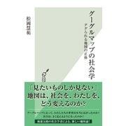 グーグルマップの社会学~ググられる地図の正体~(光文社) [電子書籍]