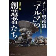 """スーパー望遠鏡「アルマ」の創造者たち 標高5000mで動き出した史上最高の""""眼""""(日経BPコンサルティング) [電子書籍]"""