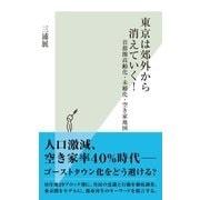 東京は郊外から消えていく!~首都圏高齢化・未婚化・空き家地図~(光文社) [電子書籍]