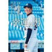 幸運な男--伊藤智仁 悲運のエースの幸福な人生(インプレス) [電子書籍]