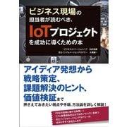 ビジネス現場の担当者が読むべき、IoTプロジェクトを成功に導くための本(秀和システム) [電子書籍]