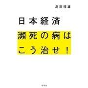 日本経済 瀕死の病はこう治せ!(幻冬舎) [電子書籍]