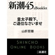 皇太子殿下、ご退位なさいませ―新潮45eBooklet(新潮社) [電子書籍]