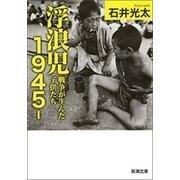 浮浪児1945-―戦争が生んだ子供たち―(新潮文庫)(新潮社) [電子書籍]