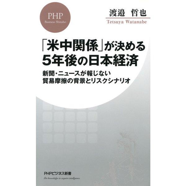 「米中関係」が決める5年後の日本経済 新聞・ニュースが報じない貿易摩擦の背景とリスクシナリオ(PHP研究所) [電子書籍]