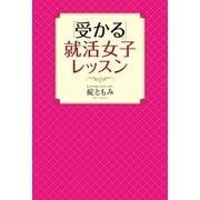「受かる」就活女子レッスン(幻冬舎) [電子書籍]